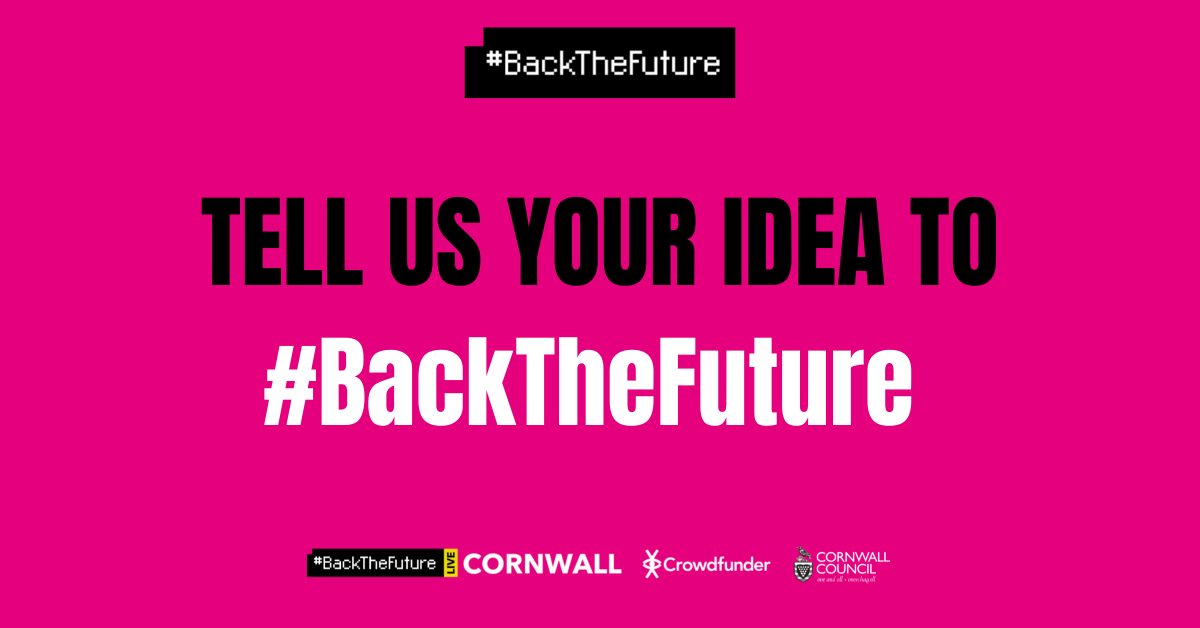 Pink background with wording that reads 'Tell us your idea to #BackTheFuture'. The logos for Crowdfunder, Cornwall Council and #BackTheFuture are also featured.